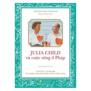 Sách - Julia Child Va Cuô c Sô ng Ơ Pha p Ti nh yêu Sư nghiê p va như ng mo n ăn mang tên huyê n thoa i thumbnail
