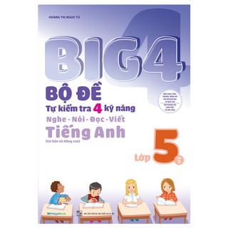 Sách Big 4 Bộ Đề Tự Kiểm Tra 4 Kỹ Năng Nghe – Nói – Đọc – Viết (Cơ Bản và Nâng Cao) Tiếng Anh Lớp 5 Tập 2