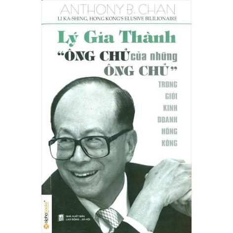 Lý Gia Thành - Ông Chủ Của Những Ông Chủ Trong Giới Kinh Doanh Hồng Kông (Tái Bản)