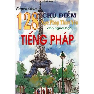 Sách - Tuyển chọn 128 chủ điểm ngữ pháp thiết yếu cho người học tiếng Pháp thumbnail