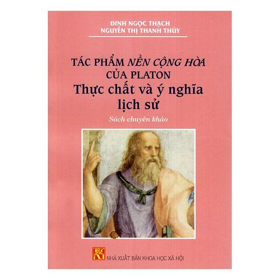 Sách - Tác Phẩm Nền Cộng Hòa Của Platon Thực Chất Và Ý Nghĩa Lịch Sử