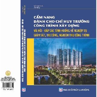 Sách - Cẩm Nang Dành Cho Chỉ Huy Trưởng Công Trình Xây Dựng Và Hỏi - Đáp Các Tình Huống Về Nghiệp Vụ Giám Sát, Thi Công thumbnail