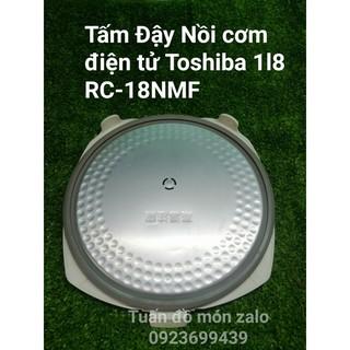 [Mã ELFLASH5 giảm 20K đơn 50K] Tấm Đậy Trong Nồi Cơm Điện Tử Toshiba RC-NMF 1l8 phụ kiện phụ tùng linh kiện chính hãng