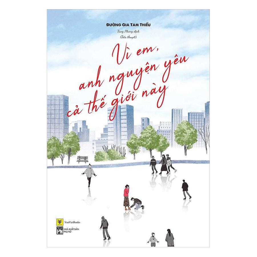 Sách - Ngôn Tình - Vì Em, Anh Nguyện Yêu Cả Thế Giới Này (Bản đặc Biệt Tặng 1 Postcard Diễn Viên Trị
